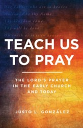 Teach Us to Pray: The Lord's Prayer in the Early Church and Today - eBook
