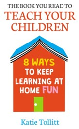 The Book You Read to Teach Your Children: 8 Ways to Keep Learning at Home Fun / Digital original - eBook