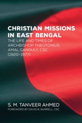Christian Missions in East Bengal: The Life and Times of Archbishop Theotonius Amal Ganguly, CSC (1920-1977) - eBook
