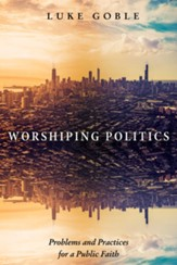 Worshiping Politics: Problems and Practices for a Public Faith - eBook