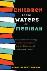 Children of the Waters of Meribah: Black Liberation Theology, the Miriamic Tradition, and the Challenges of Twenty-First-Century Empire - eBook