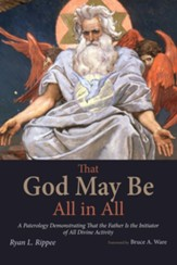 That God May Be All in All: A Paterology Demonstrating That the Father Is the Initiator of All Divine Activity - eBook
