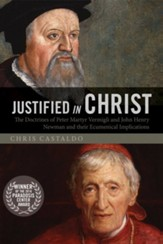 Justified in Christ: The Doctrines of Peter Martyr Vermigli and John Henry Newman and Their Ecumenical Implications - eBook