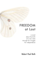 Freedom at Last: A Novel about the Birth of a New India through Her Struggle for Independence - eBook
