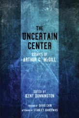 The Uncertain Center: Essays of Arthur C. McGill - eBook