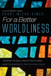 For a Better Worldliness: Abraham Kuyper, Dietrich Bonhoeffer, and Discipleship for the Common Good - eBook