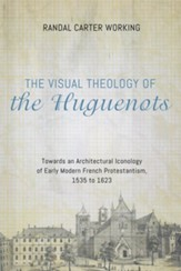 The Visual Theology of the Huguenots: Towards an Architectural Iconology of Early Modern French Protestantism, 1535 to 1623 - eBook