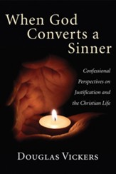 When God Converts a Sinner: Confessional Perspectives on Justification and the Christian Life - eBook