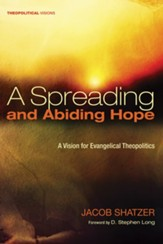 A Spreading and Abiding Hope: A Vision for Evangelical Theopolitics - eBook