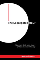 The Segregated Hour: A Layman's Guide to the History of Black Liberation Theology - eBook
