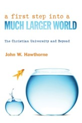 A First Step into a Much Larger World: The Christian University and Beyond - eBook
