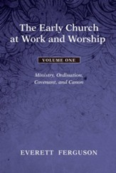 The Early Church at Work and Worship - Volume 1: Ministry, Ordination, Covenant, and Canon - eBook