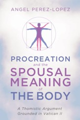 Procreation and the Spousal Meaning of the Body: A Thomistic Argument Grounded in Vatican II - eBook