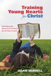 Training Young Hearts for Christ: Opening up the Reformed Catechisms for the Entire Family - eBook