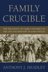 Family Crucible: The Influence of Family Dynamics in the Life and Ministry of John Wesley - eBook