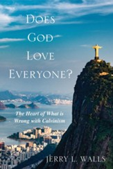 Does God Love Everyone?: The Heart of What's Wrong with Calvinism - eBook