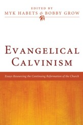 Evangelical Calvinism: Essays Resourcing the Continuing Reformation of the Church - eBook