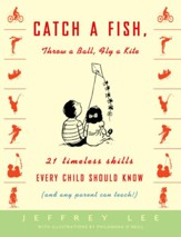 Catch a Fish, Throw a Ball, Fly a Kite: 21 Timeless Skills Every Child Should Know (and Any Parent Can Teach!) - eBook