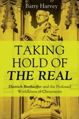 Taking Hold of the Real: Dietrich Bonhoeffer and the Profound Worldliness of Christianity - eBook