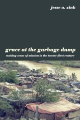 Grace at the Garbage Dump: Making Sense of Mission in the Twenty-First Century - eBook