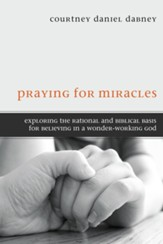 Praying for Miracles: Exploring the Rational and Biblical Basis for Believing in a Wonder-Working God - eBook