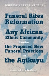 Funeral Rites Reformation for Any African Ethnic Community Based on the Proposed New Funeral Practices for the Agikuyu - eBook