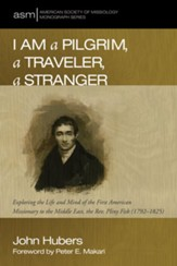 I Am a Pilgrim, a Traveler, a Stranger: Exploring the Life and Mind of the First American Missionary to the Middle East, the Rev. Pliny Fisk (1792-1825) - eBook