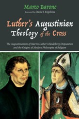 Luther's Augustinian Theology of the Cross: The Augustinianism of Martin Luther's Heidelberg Disputation and the Origins of Modern Philosophy of Religion - eBook