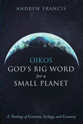 Oikos: God's Big Word for a Small Planet: A Theology of Economy, Ecology, and Ecumeny - eBook