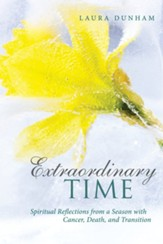 Extraordinary Time: Spiritual Reflections from a Season with Cancer, Death, and Transition - eBook