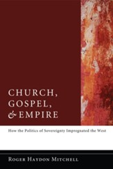 Church, Gospel, and Empire: How the Politics of Sovereignty Impregnated the West - eBook