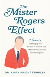 The Mister Rogers Effect: 7 Secrets to Bringing Out the Best in Yourself and Others from America's Beloved Neighbor - eBook
