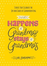 What Happens at Grandma's Stays at Grandma's: Stories That Celebrate the Joy and Chaos of Grandparenting - eBook
