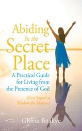 Abiding in the Secret Place: A Practical Guide for Living from the Presence of God - eBook
