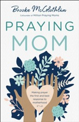 Praying Mom: Making Prayer the First and Best Response to Motherhood - eBook