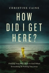 How Did I Get Here?: Finding Your Way Back to God When Everything is Pulling You Away - eBook