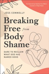 Breaking Free from Body Shame: Dare to Reclaim What God Has Named Good - eBook