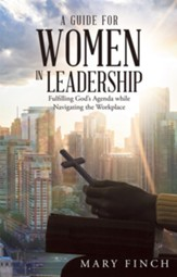 A Guide for Women in Leadership: Fulfilling God's Agenda While Navigating the Workplace - eBook