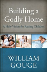 Building a Godly Home, Volume 3: A Holy Vision for Raising Children - eBook