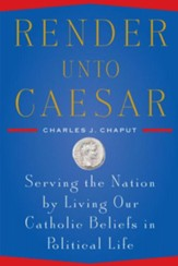 Render Unto Caesar: Serving the Nation by Living our Catholic Beliefs in Political Life - eBook