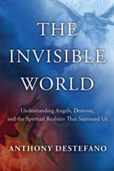 The Invisible World: Understanding Angels, Demons, and the Spiritual Realities That Surround Us - eBook