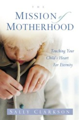 The Mission of Motherhood: Touching Your Child's Heart of Eternity - eBook