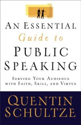 Essential Guide to Public Speaking, An: Serving Your Audience with Faith, Skill, and Virtue - eBook