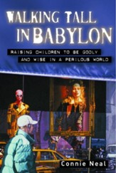 Walking Tall in Babylon: Raising Children to Be Godly and Wise in a Perilous World - eBook
