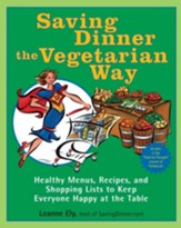 Saving Dinner the Vegetarian Way: Healthy Menus, Recipes, and Shopping Lists to Keep Everyone Happy at the Table - eBook