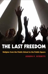 Last Freedom: Religion from the Public School to the Public Square