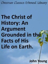 Christ of History: An Argument Grounded in the Facts of His Life on Earth. - eBook