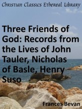 Three Friends of God: Records from the Lives of John Tauler, Nicholas of Basle, Henry Suso - eBook