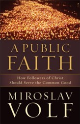 Public Faith, A: How Followers of Christ Should Serve the Common Good - eBook