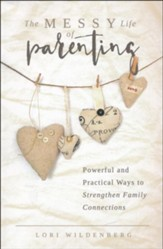 The Messy Life of Parenting: Powerful and Practical Ways to Strengthen Family Connections